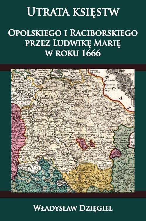 Utrata księstw Opolskiego i Raciborskiego przez Ludwikę Marię w r. 1666 Dzięgiel Władysław