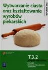 Wytwarzanie ciasta oraz kształtowanie wyrobów piekarskich T.3.2. Podręcznik do nauki zawodu piekarz technik technologii żywności