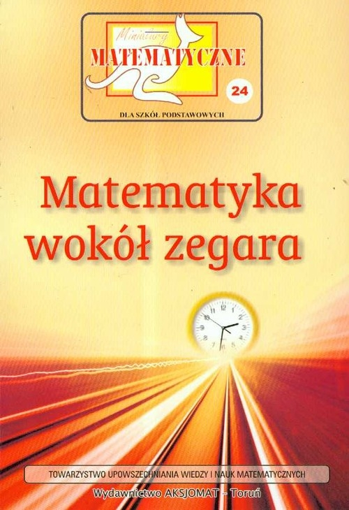Miniatury matematyczne 24 Matematyka wokół zegara Bobiński Zbigniew, Nodzyński Piotr, Świątek Adela