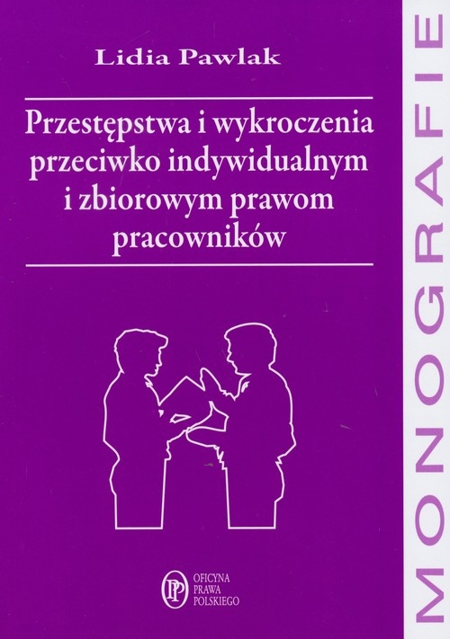 Przestępstwa i wykroczenia przeciwko indywidualnym i zbiorowym prawom pracowników Pawlak Lidia