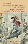 Fantastyczne światy na okładkach i w ilustracjach książek oraz czasopism od wieku XIX do lat 80. XX wieku
