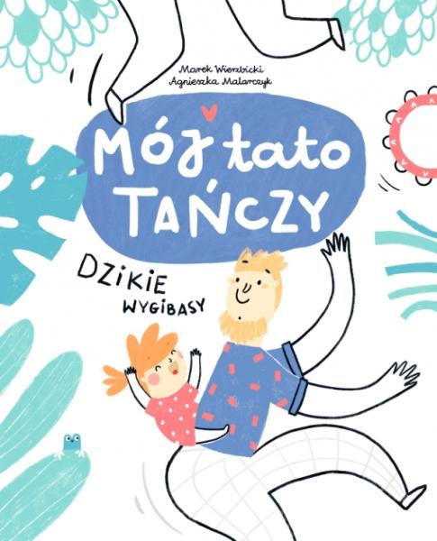 Mój tato tańczy. Dzikie wygibasy Marek Wierzbicki, Agnieszka Malarczyk