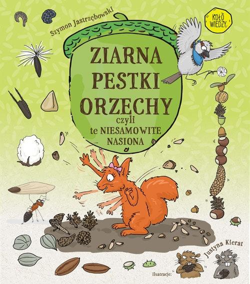 Ziarna pestki orzechy czyli te niesamowite nasiona Szymon Jastrzębowski, Justyna Kierat