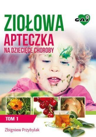 Ziołowa apteczka na dziecięce choroby Tom 1 Przybylak Zbigniew