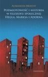 Podmiotowość i historia w filozofii społecznej Hegla, Marksa i Adorna Zbrzezny Aleksander