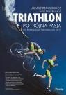 Triathlon Potrójna pasja Od pierwszego treningu do mety Remisiewicz Łukasz