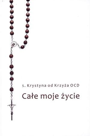 Całe moje życie s. Krystyna od Krzyża OCD