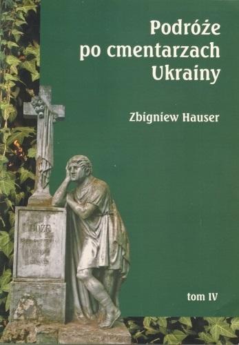 Podróże po cmentarzach Ukrainy... T.4 Zbigniew Hauser