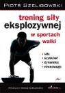 Trening siły eksplozywnej w sportach walki Szeligowski Piotr