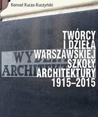 Twórcy i dzieła Warszawskiej Szkoły Architektury 1915-2015 Konrad Kucza-Kuczyński