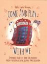 Come and play with me