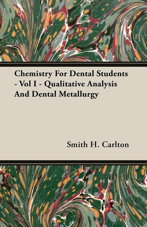 Chemistry For Dental Students - Vol I - Qualitative Analysis And Dental Metallurgy Carlton Smith H.
