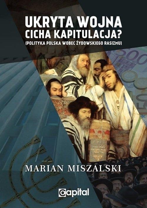 Ukryta wojna. Cicha kapitulacja? Polityka Polska wobec żydowskiego rasizmu Miszalski Marian