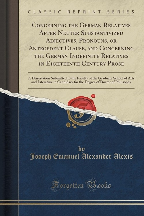 Concerning the German Relatives After Neuter Substantivized Adjectives, Pronouns, or Antecedent Clause, and Concerning the German Indefinite Relatives in Eighteenth Century Prose Alexis Joseph Emanuel Alexander