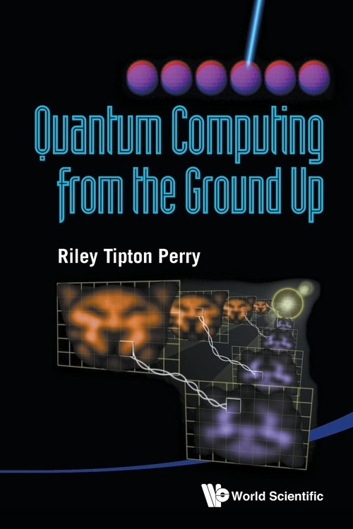 Quantum Computing from the Ground Up Riley Tipton Perry