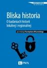 Bliska historia O badaniach historii lokalnej i regionalnej