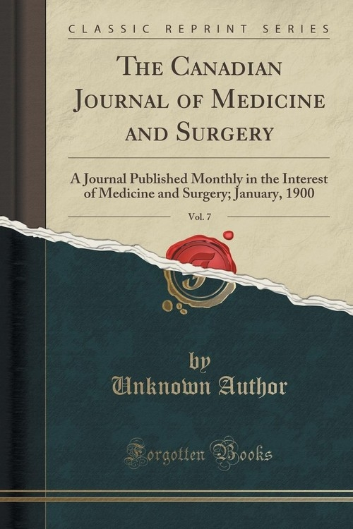 The Canadian Journal of Medicine and Surgery, Vol. 7 Author Unknown