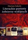 Literackie portrety żołnierzy wyklętych Esej o literaturze polskiej lat Solecki Mariusz