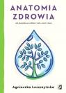 Anatomia zdrowia Jak kompleksowo zadbać o ciało, umysł i duszę Leszczyńska Agnieszka