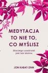 Medytacja to nie to, co myślisz.