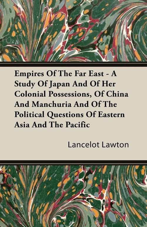 Empires Of The Far East - A Study Of Japan And Of Her Colonial Possessions, Of China And Manchuria And Of The Political Questions Of Eastern Asia And The Pacific Lawton Lancelot