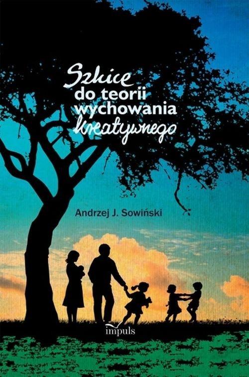 Szkice do teorii wychowania kreatywnego Sowiński Andrzej J.