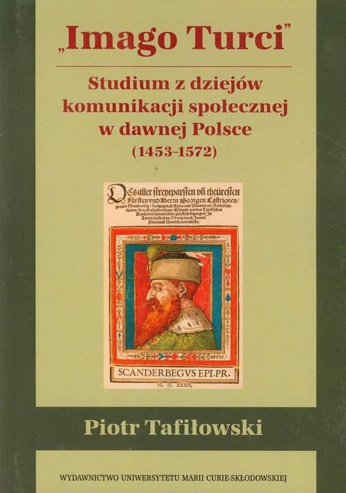Imago Turci Studium z dziejów komunikacji społecznej w dawnej Polsce 1453-1572 Tafiłowski Piotr