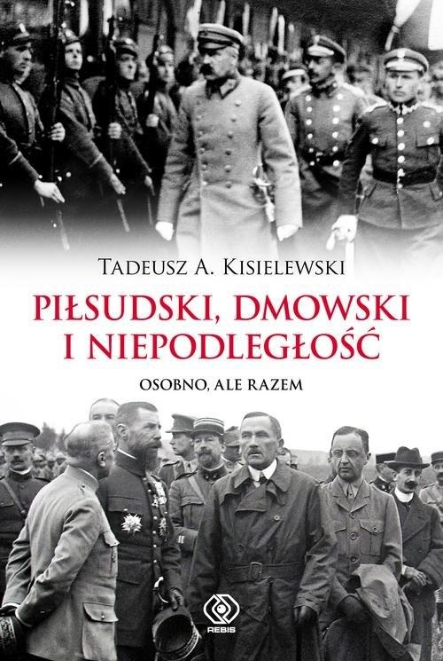 Piłsudski Dmowski i niepodległość Kisielewski Tadeusz A.
