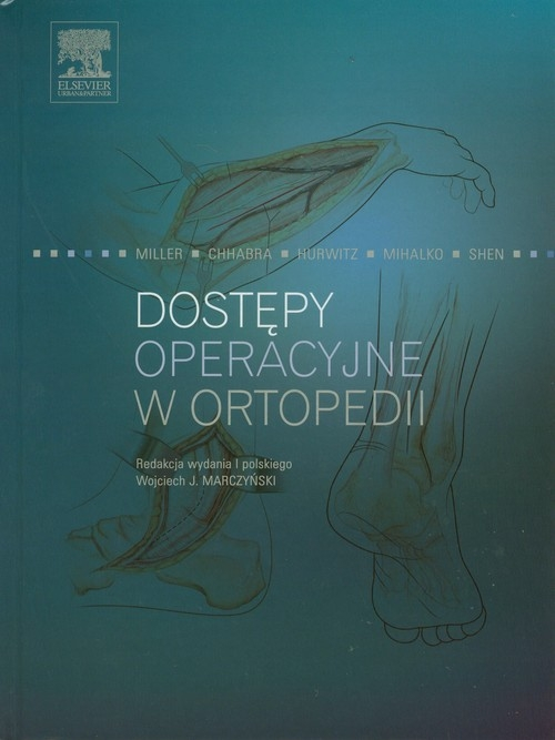 Dostępy operacyjne w ortopedii Miller Mark D., Chhabra A. Bobby, Hurwitz Shepard, Mihalko William M., Shen Francis H.