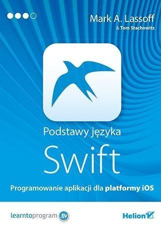 Podstawy języka Swift Programowanie aplikacji dla platformy iOS Lassoff Mark A., Stachowitz Tom