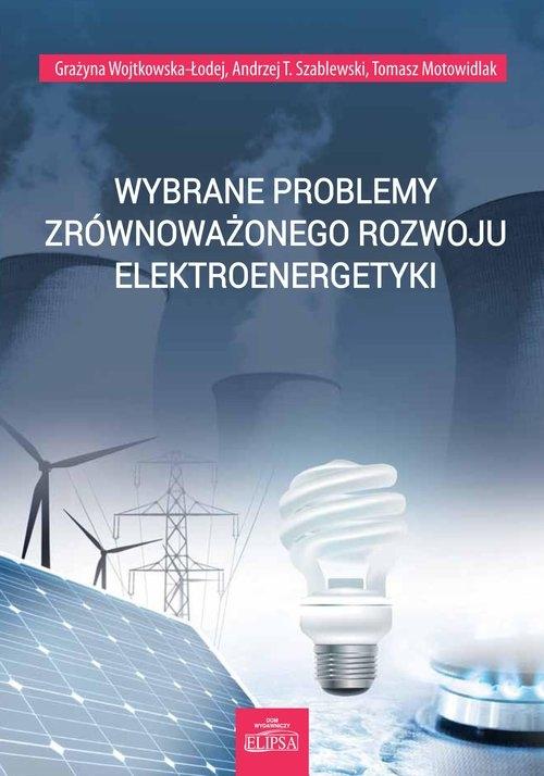 Wybrane problemy zrównoważonego rozwoju elektroenergetyki Wojtkowska-Łodej Grażyna, Szablewski Andrzej T., Motowidlak Tomasz