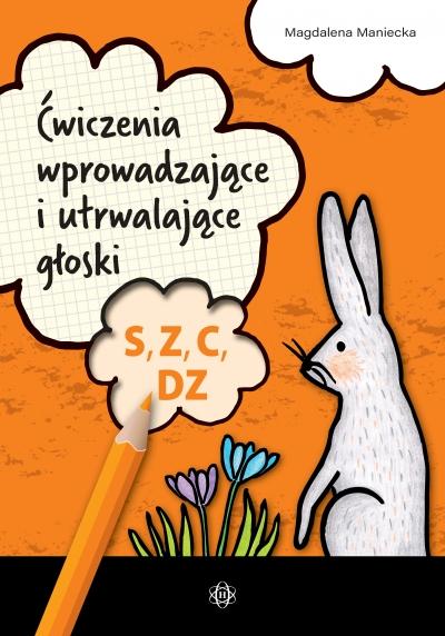 Ćwiczenia wprowadzające i utrwalające głoski S, Z, C, DZ Magdalena Maniecka