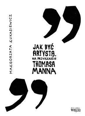 Jak być artystą na przykładzie Thomasa Manna Łukasiewicz Małgorzata