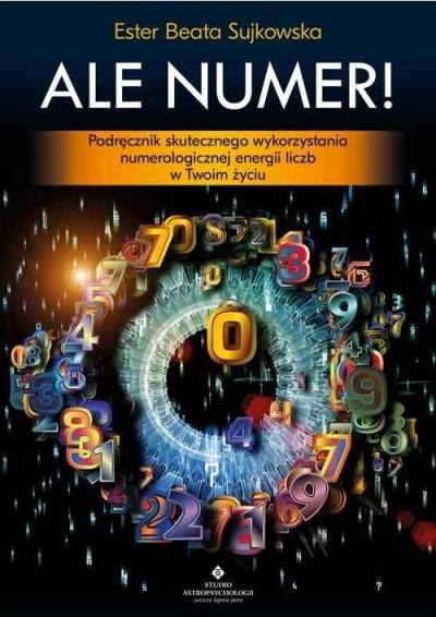 Ale Numer! Podręcznik skutecznego wykorzystania numerologicznej magii liczb w Twoim życiu. Sujkowska Beata