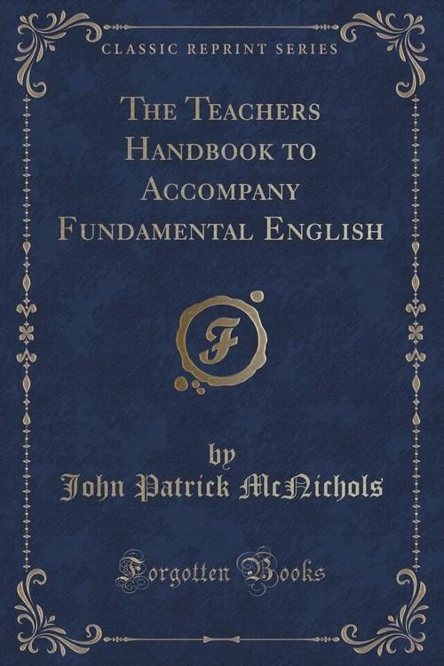 The Teachers Handbook to Accompany Fundamental English (Classic Reprint) McNichols John Patrick