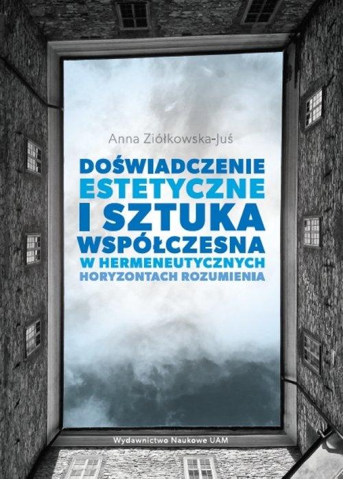 Doświadczenie estetyczne i sztuka współczesna w hermeneutycznych horyzontach rozumienia Ziółkowska-Juś Anna