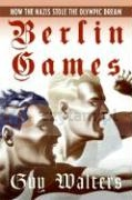 Berlin Games: How the Nazis Stole the Olympic Dream Guy Walters