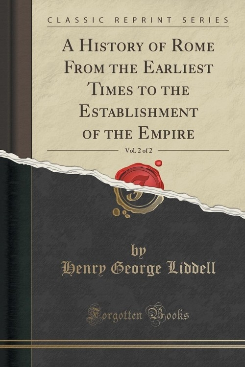 A History of Rome From the Earliest Times to the Establishment of the Empire, Vol. 2 of 2 (Classic Reprint) Liddell Henry George