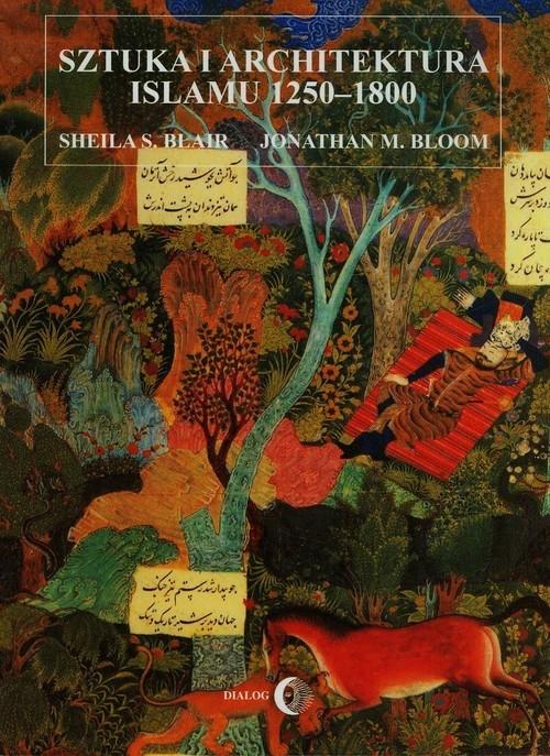 Sztuka i architektura islamu 1250-1800 Blair Sheila S., Bloom Jonathan M.