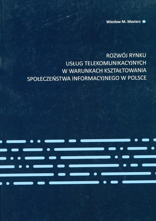 Rozwój rynku usług telekomunikacyjnych w warunkach kształtowania społeczeństwa informacyjnego w Polsce Maziarz Wiesław M