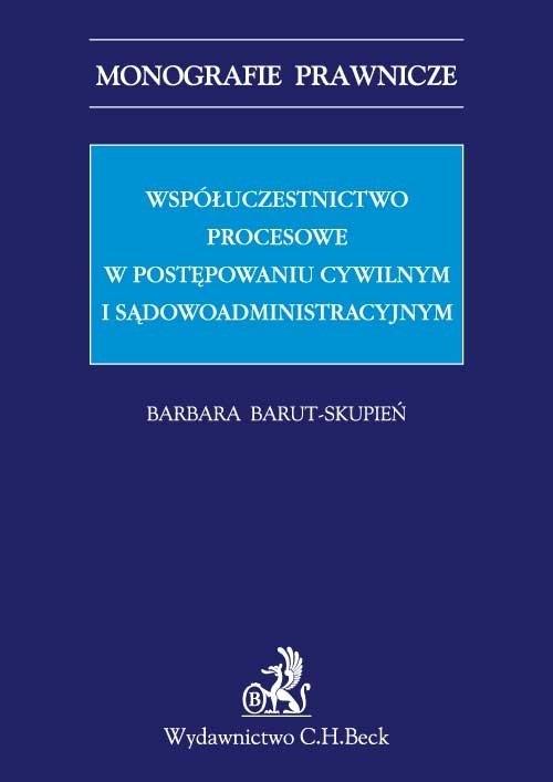 Współuczestnictwo procesowe w postępowaniu cywilnym i sądowoadministracyjnym Barut-Skupień Barbara