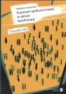 Przestrzeń społeczna miasta w okresie transformacji Szmytkowska Magdalena