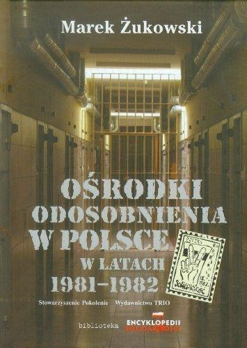 Ośrodki odosobnienia w Polsce w latach 1981-1982 Żukowski Marek