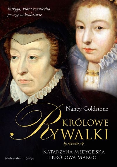 Królowe Rywalki. Katarzyna Medycejska i Królowa Margot NANCY GOLDSTONE