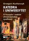 Katedra i uniwersytet. O kryzysie i nadziei chrześcijańskiej cywilizacji Kucharczyk Grzegorz
