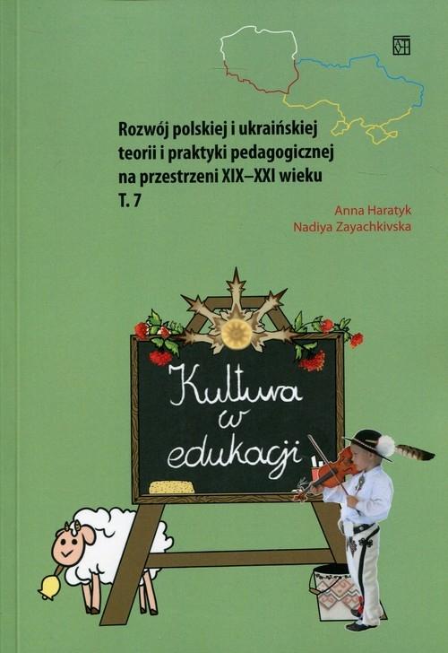 Kultura w edukacji Rozwój polskiej i ukraińskiej teorii i praktyki pedagogicznej na przestrzeni XIX-XXI wieku Tom 7 Haratyk Anna, Zayachkivska Nadiya