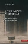 Światotwórstwo w fantastyce Od przedstawienia do zamieszkiwania Maj Krzysztof M.