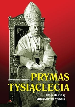 Prymas Tysiąclecia. Błogosławiony Stefan Kardynał Wyszyński Joanna Wieliczka-Szarkowa