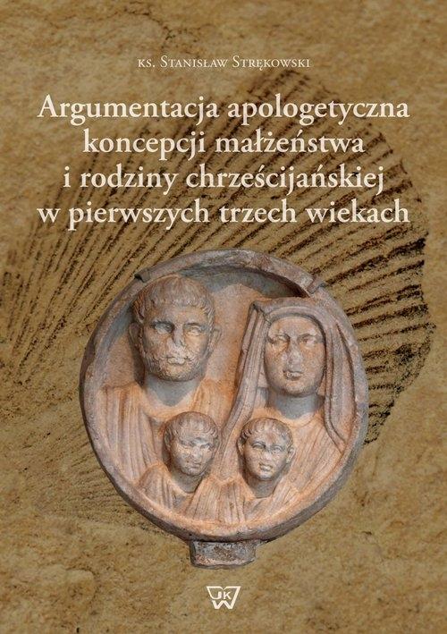 Argumentacja apologetyczna koncepcji małżeństwa i rodziny chrześcijańskiej w pierwszych trzech wiekach Strękowski Stanisław