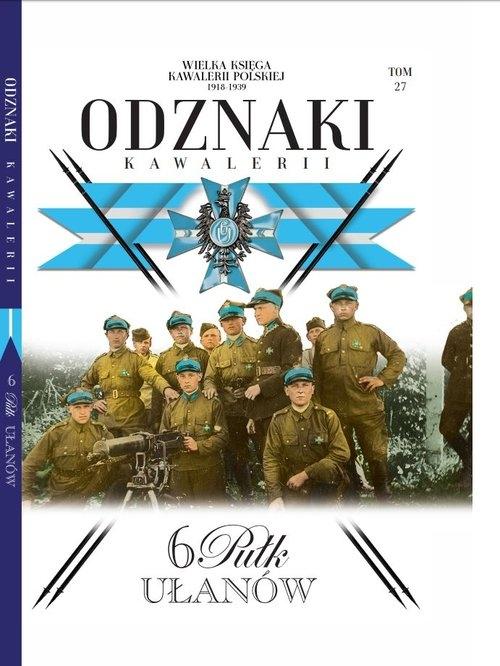 Wielka Księga Kawalerii Polskiej Odznaki Kawalerii. Tom 27: 6 Pułk Ułanów